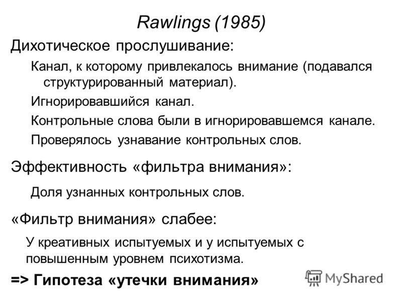 Rawlings (1985) Дихотическое прослушивание: Канал, к которому привлекалось внимание (подавался структурированный материал). Игнорировавшийся канал. Контрольные слова были в игнорировавшемся канале. Проверялось узнавание контрольных слов. Эффективност