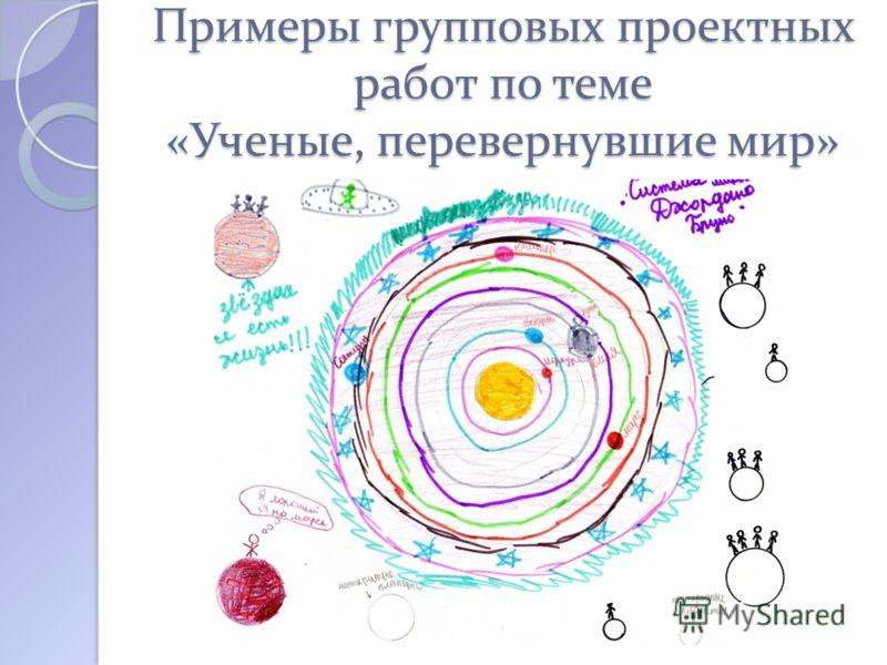 Примеры групповых проектных работ по теме «Ученые, перевернувшие мир»