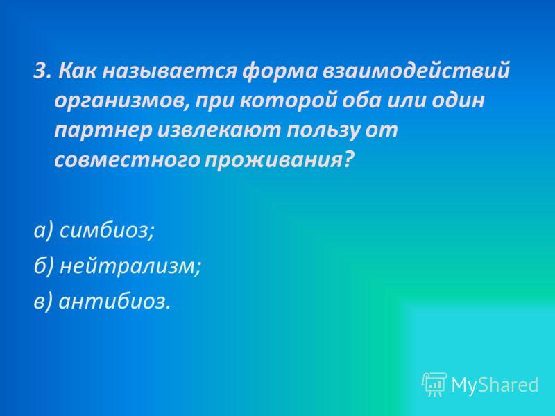 3. Как называется форма взаимодействий организмов, при которой оба или один партнер извлекают пользу от совместного проживания? а) симбиоз; б) нейтрализм; в) антибиоз.