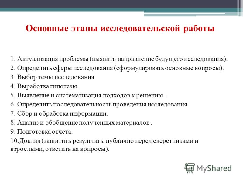 Основные этапы исследовательской работы 1. Актуализация проблемы (выявить направление будущего исследования). 2. Определить сферы исследования (сформулировать основные вопросы). 3. Выбор темы исследования. 4. Выработка гипотезы. 5. Выявление и систем