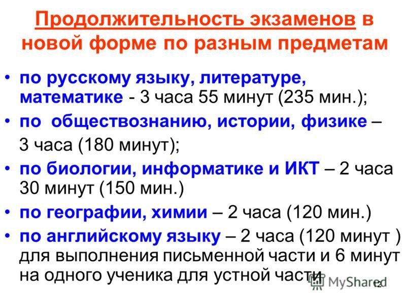 12 Продолжительность экзаменов в новой форме по разным предметам по русскому языку, литературе, математике - 3 часа 55 минут (235 мин.); по обществознанию, истории, физике – 3 часа (180 минут); по биологии, информатике и ИКТ – 2 часа 30 минут (150 ми
