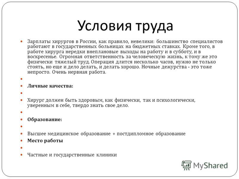 Условия труда Зарплаты хирургов в России, как правило, невелики : большинство специалистов работают в государственных больницах на бюджетных ставках. Кроме того, в работе хирурга нередки внеплановые выходы на работу и в субботу, и в воскресенье. Огро