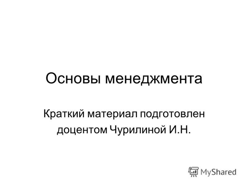Основы менеджмента Краткий материал подготовлен доцентом Чурилиной И.Н.