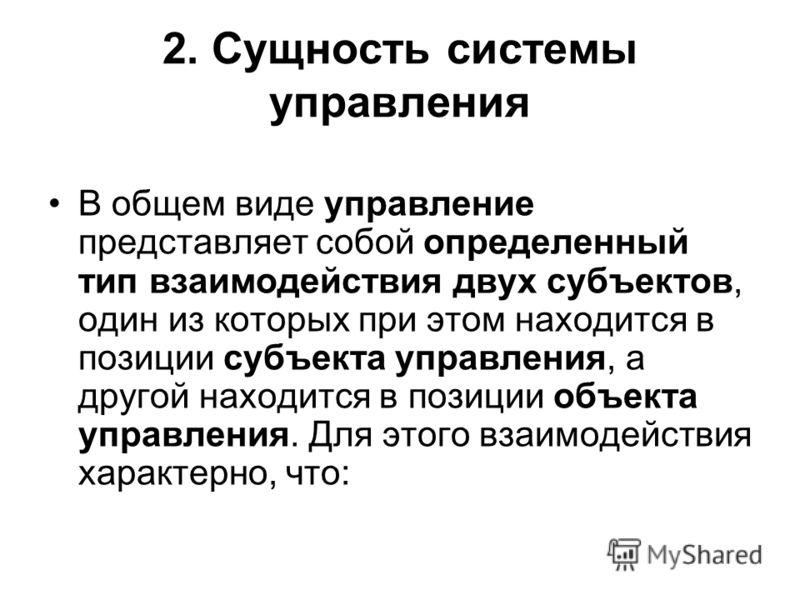2. Сущность системы управления В общем виде управление представляет собой определенный тип взаимодействия двух субъектов, один из которых при этом находится в позиции субъекта управления, а другой находится в позиции объекта управления. Для этого вза