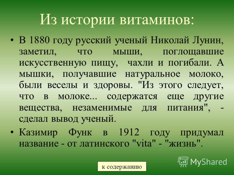 Из истории витаминов: В 1880 году русский ученый Николай Лунин, заметил, что мыши, поглощавшие искусственную пищу, чахли и погибали. А мышки, получавшие натуральное молоко, были веселы и здоровы.
