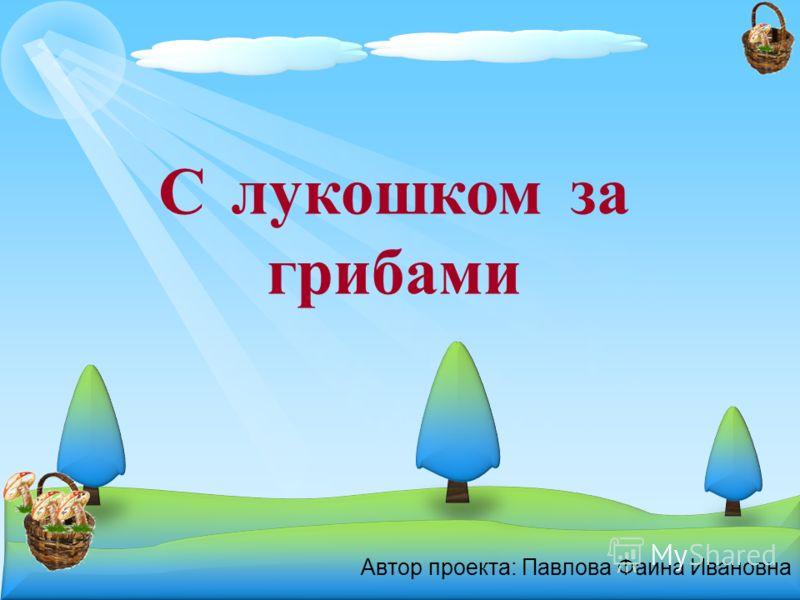 Автор проекта: Павлова Фаина Ивановна С лукошком за грибами