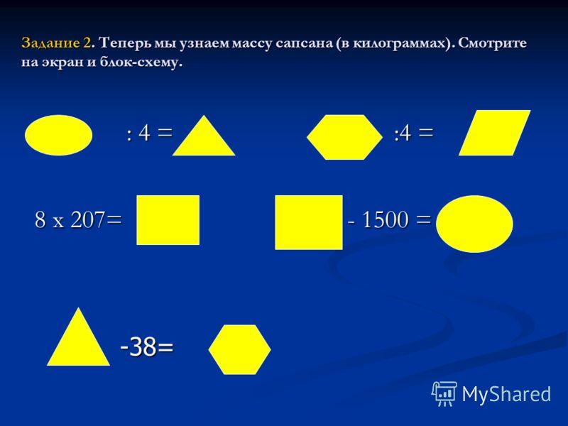Задание 2. Теперь мы узнаем массу сапсана (в килограммах). Смотрите на экран и блок-схему. : 4 = :4 = : 4 = :4 = 8 х 207= - 1500 = -38=