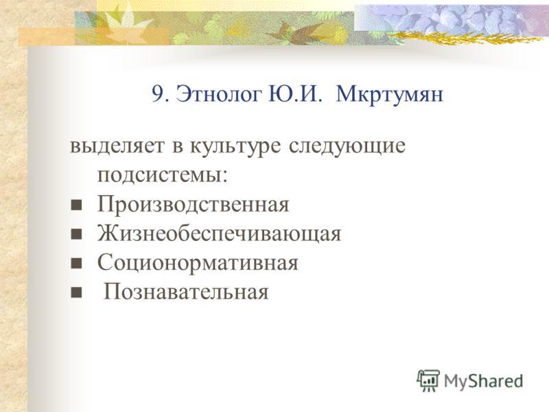 9. Этнолог Ю.И. Мкртумян выделяет в культуре следующие подсистемы: Производственная Жизнеобеспечивающая Соционормативная Познавательная