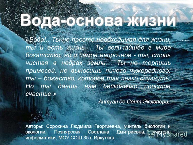 Вода-основа жизни «Вода!.. Ты не просто необходимая для жизни, ты и есть жизнь… Ты величайшее в мире богатство, но и самое непрочное - ты, столь чистая в недрах земли… Ты не терпишь примесей, не выносишь ничего чужеродного, ты – божество, которое так