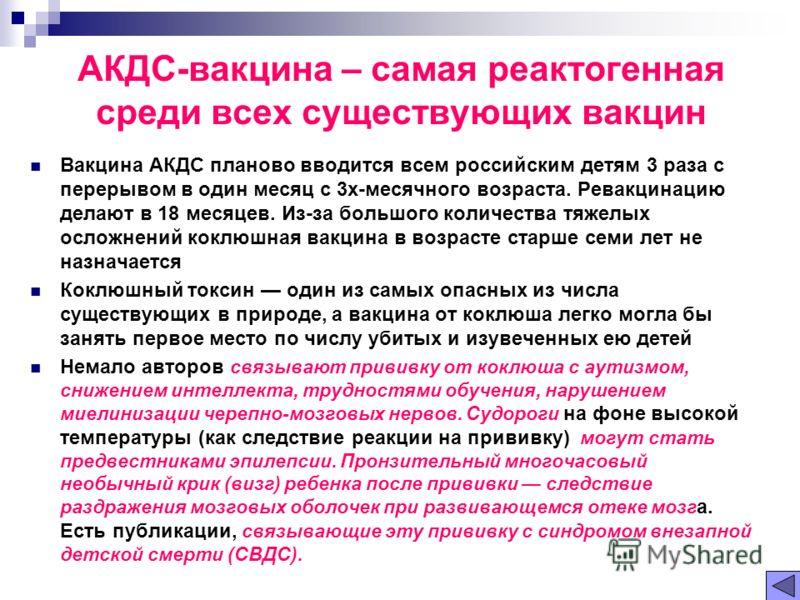 АКДС-вакцина – самая реактогенная среди всех существующих вакцин Вакцина АКДС планово вводится всем российским детям 3 раза с перерывом в один месяц с 3х-месячного возраста. Ревакцинацию делают в 18 месяцев. Из-за большого количества тяжелых осложнен