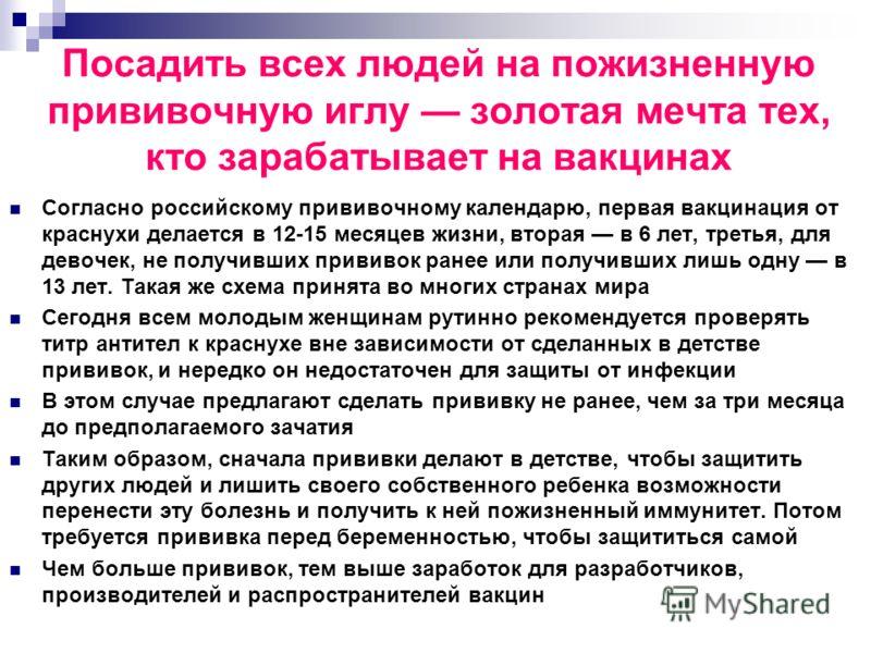 Посадить всех людей на пожизненную прививочную иглу золотая мечта тех, кто зарабатывает на вакцинах Согласно российскому прививочному календарю, первая вакцинация от краснухи делается в 12-15 месяцев жизни, вторая в 6 лет, третья, для девочек, не пол