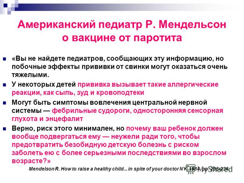 Американский педиатр Р. Мендельсон о вакцине от паротита «Вы не найдете педиатров, сообщающих эту информацию, но побочные эффекты прививки от свинки могут оказаться очень тяжелыми. У некоторых детей прививка вызывает такие аллергические реакции, как