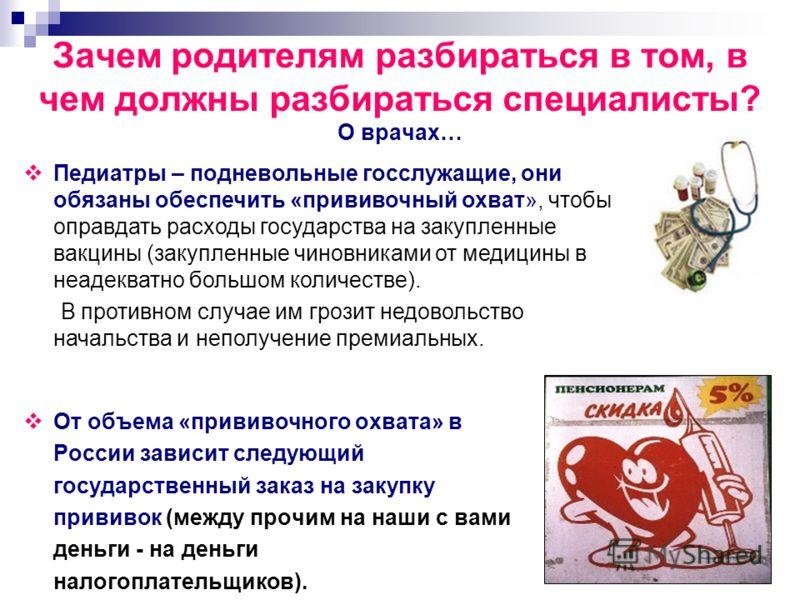 Зачем родителям разбираться в том, в чем должны разбираться специалисты? О врачах… От объема «прививочного охвата» в России зависит следующий государственный заказ на закупку прививок (между прочим на наши с вами деньги - на деньги налогоплательщиков