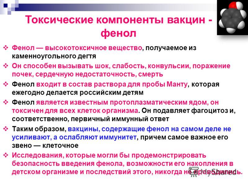 Фенол высокотоксичное вещество, получаемое из каменноугольного дегтя Он способен вызывать шок, слабость, конвульсии, поражение почек, сердечную недостаточность, смерть Фенол входит в состав раствора для пробы Манту, которая ежегодно делается российск