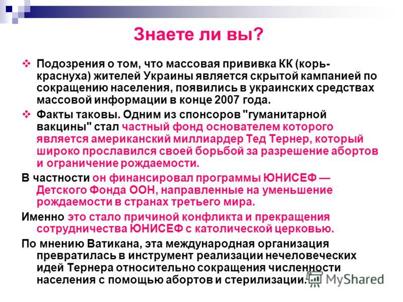 Знаете ли вы? Подозрения о том, что массовая прививка КК (корь- краснуха) жителей Украины является скрытой кампанией по сокращению населения, появились в украинских средствах массовой информации в конце 2007 года. Факты таковы. Одним из спонсоров