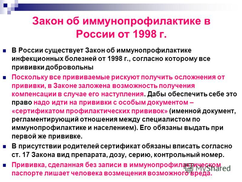 Закон об иммунопрофилактике в России от 1998 г. В России существует Закон об иммунопрофилактике инфекционных болезней от 1998 г., согласно которому все прививки добровольны Поскольку все прививаемые рискуют получить осложнения от прививки, в Законе з
