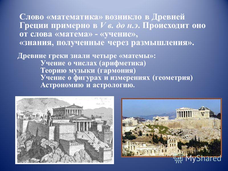 Слово «математика» возникло в Древней Греции примерно в V в. до н.э. Происходит оно от слова «матема» - «учение», «знания, полученные через размышления». Древние греки знали четыре «матемы»: Учение о числах (арифметика) Теорию музыки (гармония) Учени