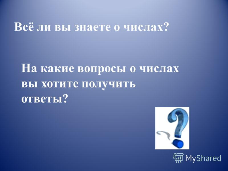 Всё ли вы знаете о числах? На какие вопросы о числах вы хотите получить ответы?