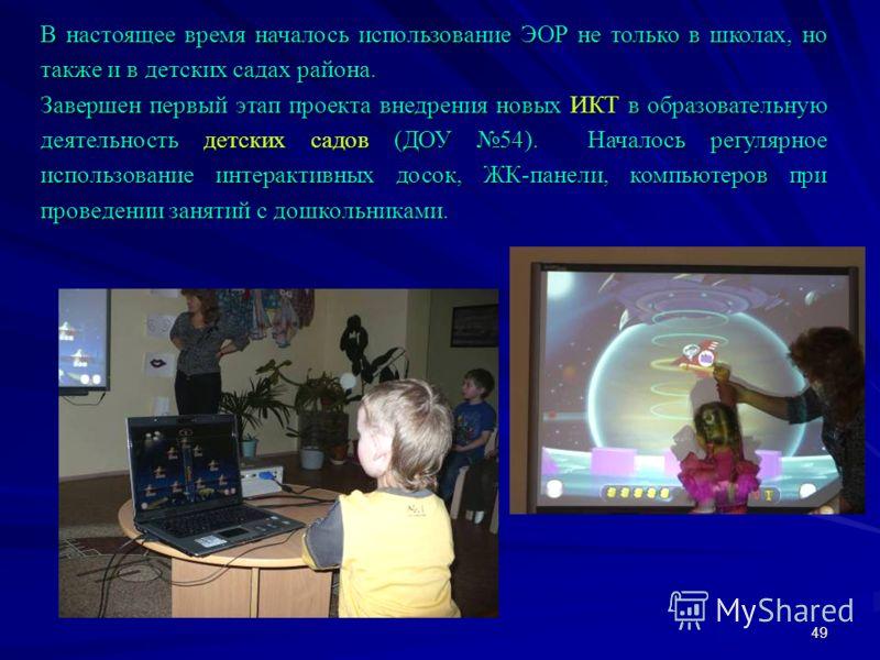 49 В настоящее время началось использование ЭОР не только в школах, но также и в детских садах района. Завершен первый этап проекта внедрения новых ИКТ в образовательную деятельность детских садов (ДОУ 54). Началось регулярное использование интеракти