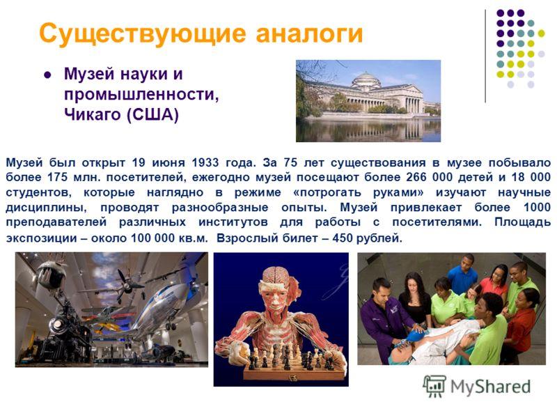 Существующие аналоги Музей науки и промышленности, Чикаго (США) Музей был открыт 19 июня 1933 года. За 75 лет существования в музее побывало более 175 млн. посетителей, ежегодно музей посещают более 266 000 детей и 18 000 студентов, которые наглядно