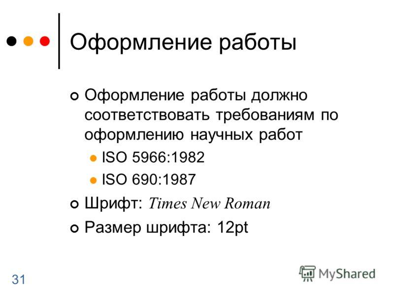 31 Оформление работы Оформление работы должно соответствовать требованиям по оформлению научных работ ISO 5966:1982 ISO 690:1987 Шрифт: Times New Roman Размер шрифта: 12pt