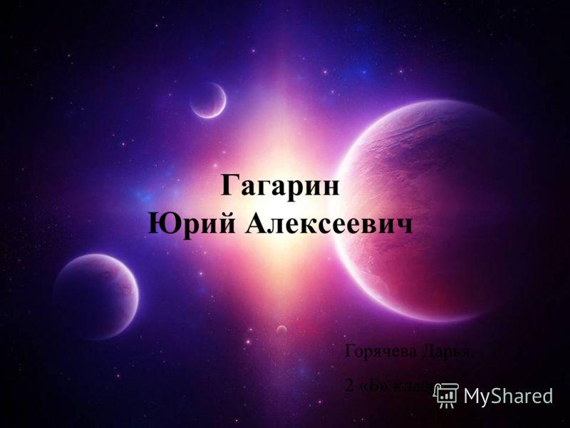 Гагарин Юрий Алексеевич Горячева Дарья, 2 «Б» класс