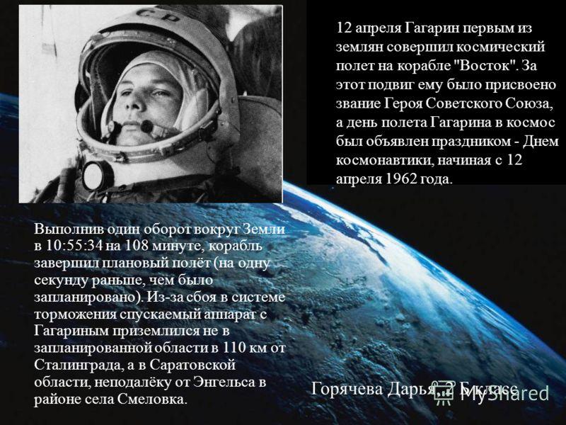Выполнив один оборот вокруг Земли в 10:55:34 на 108 минуте, корабль завершил плановый полёт (на одну секунду раньше, чем было запланировано). Из-за сбоя в системе торможения спускаемый аппарат с Гагариным приземлился не в запланированной области в 11
