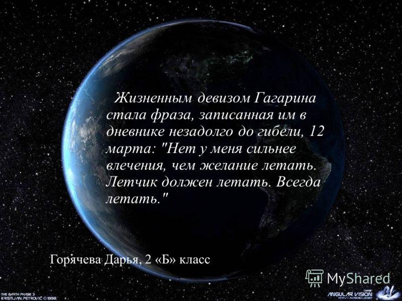 Жизненным девизом Гагарина стала фраза, записанная им в дневнике незадолго до гибели, 12 марта: Нет у меня сильнее влечения, чем желание летать. Летчик должен летать. Всегда летать. Горячева Дарья, 2 «Б» класс