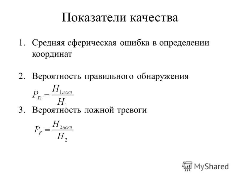 Показатели качества 1.Средняя сферическая ошибка в определении координат 2.Вероятность правильного обнаружения 3.Вероятность ложной тревоги