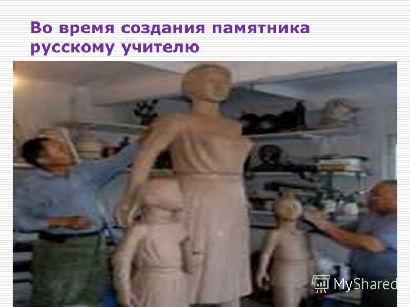Во время создания памятника русскому учителю 08.03.201315