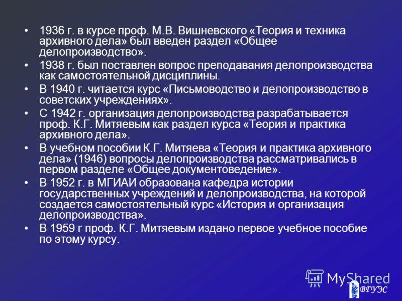 1936 г. в курсе проф. М.В. Вишневского «Теория и техника архивного дела» был введен раздел «Общее делопроизводство». 1938 г. был поставлен вопрос преподавания делопроизводства как самостоятельной дисциплины. В 1940 г. читается курс «Письмоводство и д