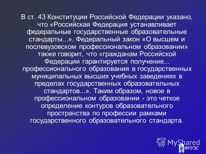 В ст. 43 Конституции Российской Федерации указано, что «Российская Федерация устанавливает федеральные государственные образовательные стандарты...». Федеральный закон «О высшем и послевузовском профессиональном образовании» также говорит, что «граж