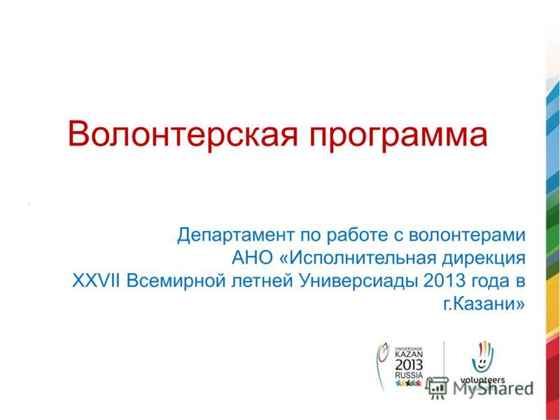 Волонтерская программа Департамент по работе с волонтерами АНО «Исполнительная дирекция XXVII Всемирной летней Универсиады 2013 года в г.Казани»