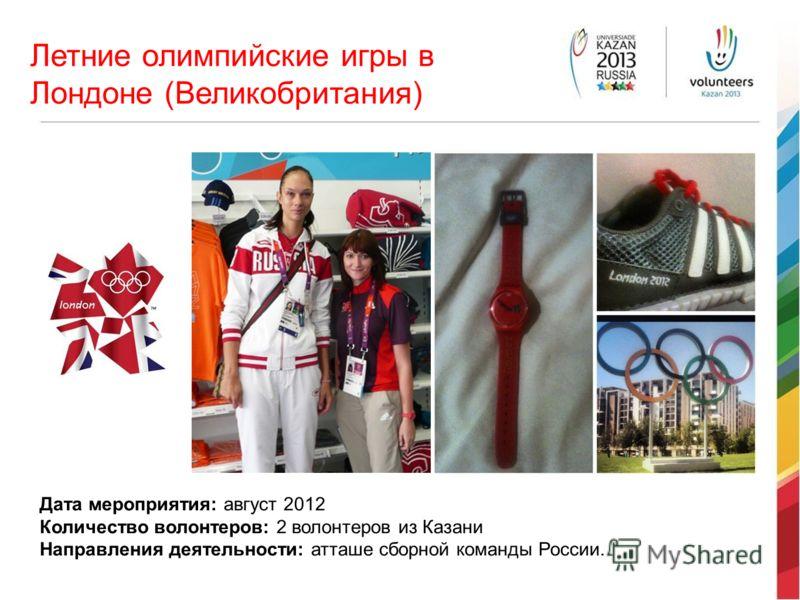 Летние олимпийские игры в Лондоне (Великобритания) Дата мероприятия: август 2012 Количество волонтеров: 2 волонтеров из Казани Направления деятельности: атташе сборной команды России.
