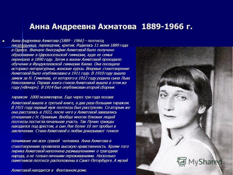 Анна Андреевна Ахматова 1889-1966 г. Анна Андреевна Ахматова (1889 - 1966) – поэтесса, писательница, переводчик, критик. Родилась 11 июня 1889 года в Одессе. Вначале биографии Ахматовой было получено образование в Царскосельской гимназии, куда ее сем