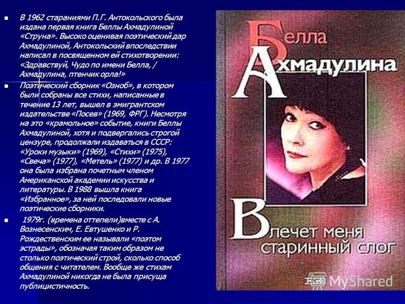 В 1962 стараниями П.Г. Антокольского была издана первая книга Беллы Ахмадулиной «Струна». Высоко оценивая поэтический дар Ахмадулиной, Антокольский впоследствии написал в посвященном ей стихотворении: «Здравствуй, Чудо по имени Белла, / Ахмадулина, п
