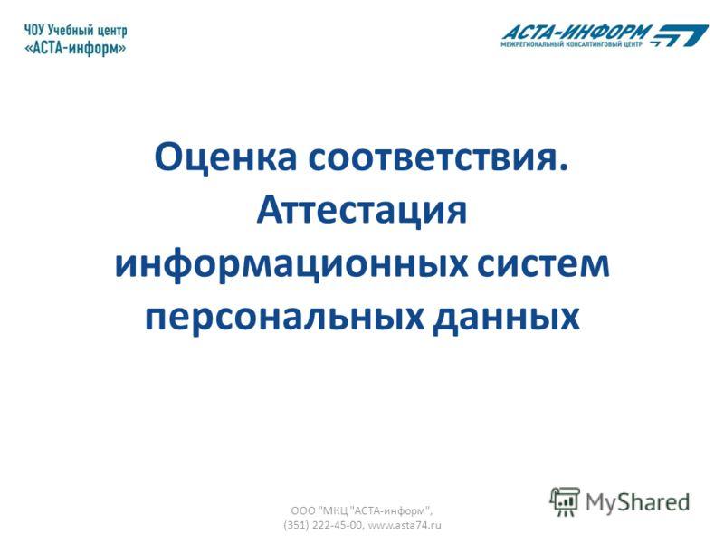 Оценка соответствия. Аттестация информационных систем персональных данных ООО МКЦ АСТА-информ, (351) 222-45-00, www.asta74.ru