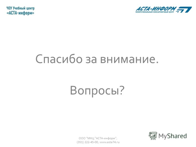 Спасибо за внимание. Вопросы? ООО МКЦ АСТА-информ, (351) 222-45-00, www.asta74.ru