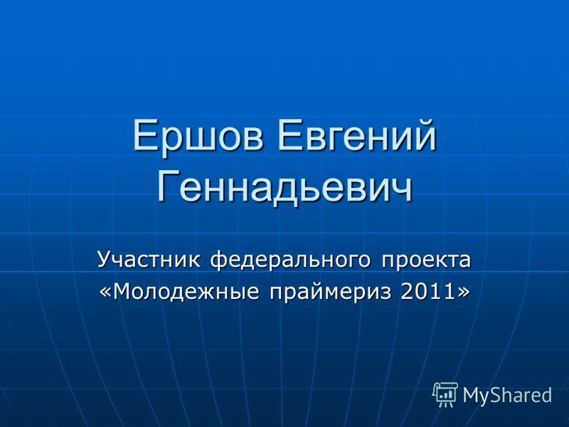 Ершов Евгений Геннадьевич Участник федерального проекта «Молодежные праймериз 2011»