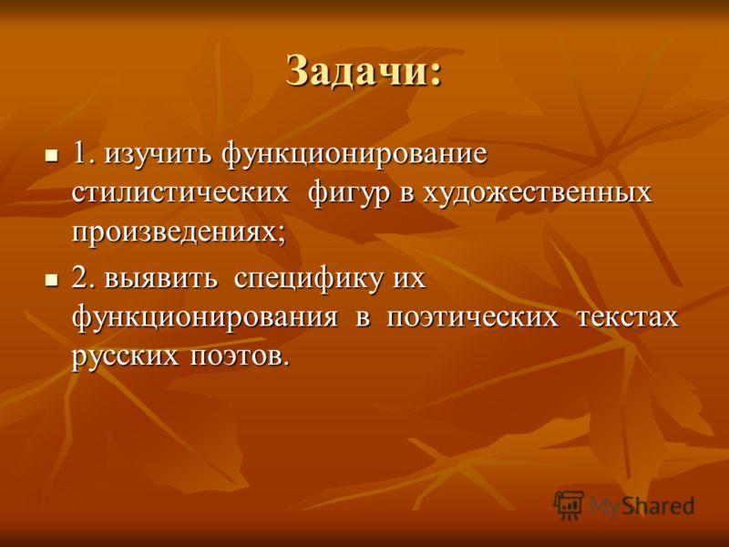 Задачи: 1. изучить функционирование стилистических фигур в художественных произведениях; 1. изучить функционирование стилистических фигур в художественных произведениях; 2. выявить специфику их функционирования в поэтических текстах русских поэтов. 2