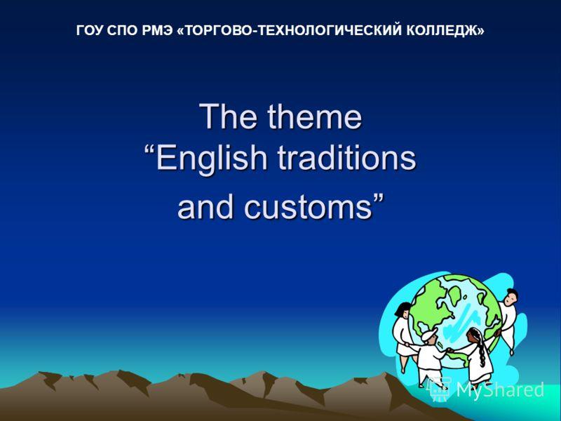 The theme English traditions and customs ГОУ СПО РМЭ «ТОРГОВО-ТЕХНОЛОГИЧЕСКИЙ КОЛЛЕДЖ»