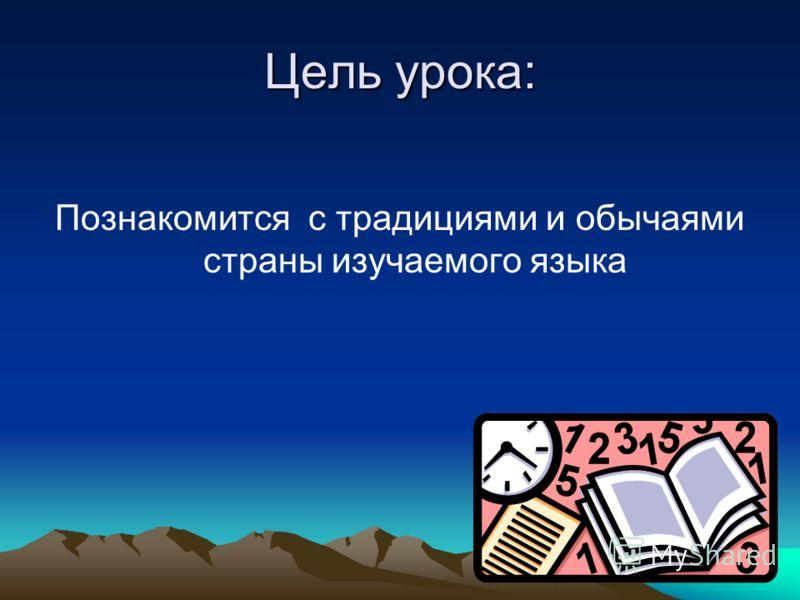 Цель урока: Познакомится с традициями и обычаями страны изучаемого языка
