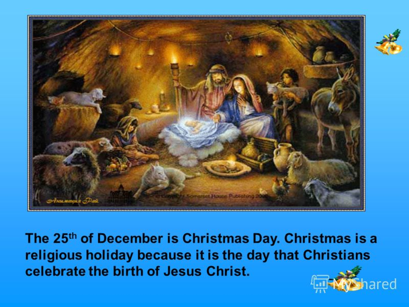 The 25 th of December is Christmas Day. Christmas is a religious holiday because it is the day that Christians celebrate the birth of Jesus Christ.