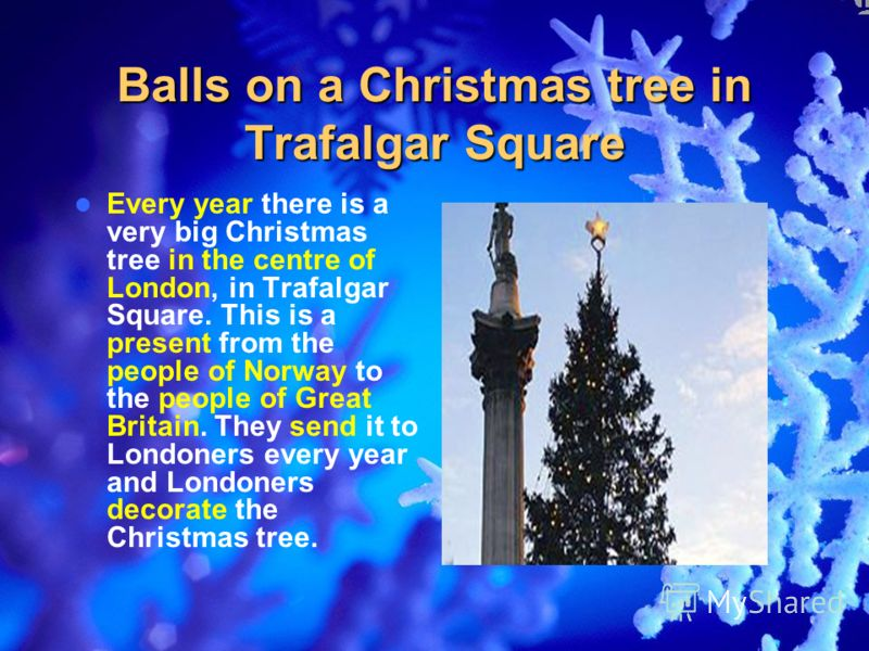 Balls on a Christmas tree in Trafalgar Square Every year there is a very big Christmas tree in the centre of London, in Trafalgar Square. This is a present from the people of Norway to the people of Great Britain. They send it to Londoners every year