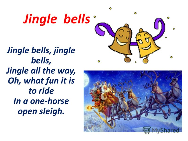 Jingle bells, jingle bells, Jingle all the way, Oh, what fun it is to ride In a one-horse open sleigh. Jingle bells