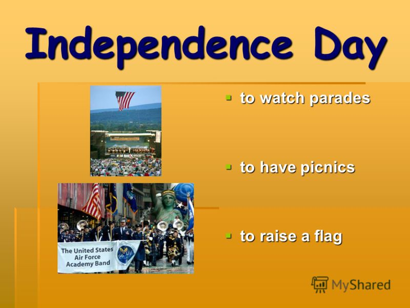 Independence Day to watch parades to watch parades to have picnics to have picnics to raise a flag to raise a flag