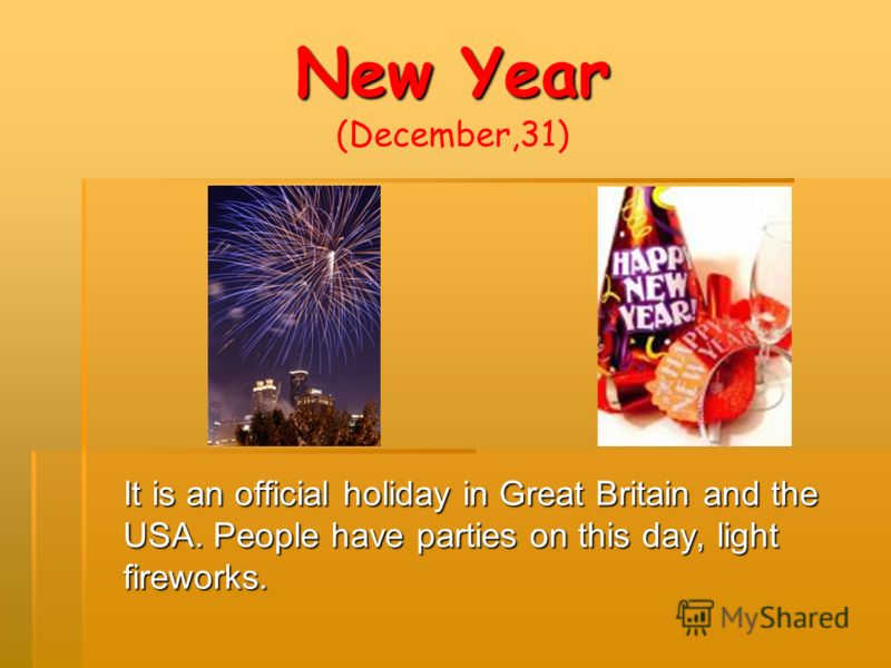 New Year New Year (December,31) It is an official holiday in Great Britain and the USA. People have parties on this day, light fireworks.