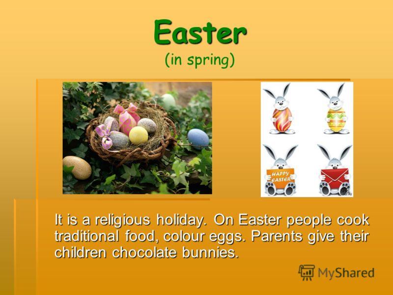 Easter Easter (in spring) It is a religious holiday. On Easter people cook traditional food, colour eggs. Parents give their children chocolate bunnies.
