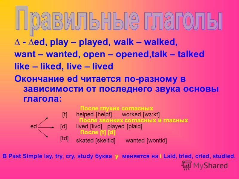 - ed, play – played, walk – walked, want – wanted, open – opened,talk – talked like – liked, live – lived Окончание ed читается по-разному в зависимости от последнего звука основы глагола: ed [t] [td] [d] helped [helpt] worked [wз:kt] После глухих со