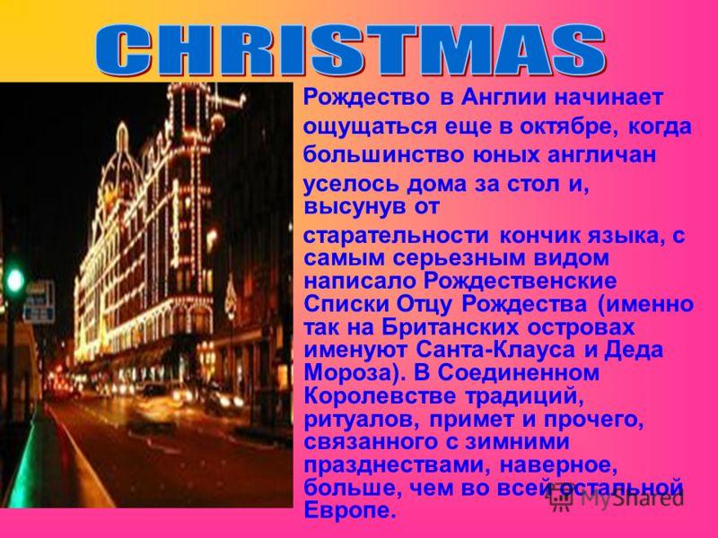 Рождество в Англии начинает ощущаться еще в октябре, когда большинство юных англичан уселось дома за стол и, высунув от старательности кончик языка, с самым серьезным видом написало Рождественские Списки Отцу Рождества (именно так на Британских остро